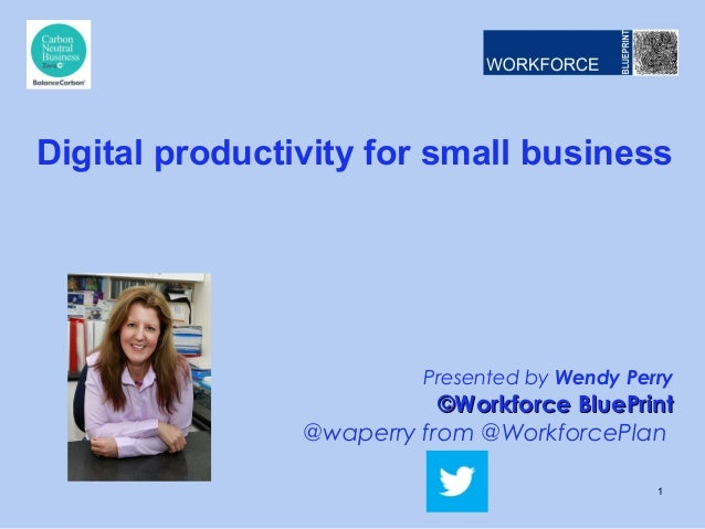 Presented by Wendy Perry ©Workforce BluePrint©Workforce BluePrint @waperry from @WorkforcePlan Digital productivity for sm...
