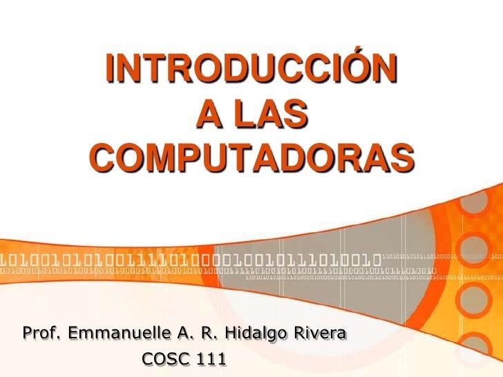 INTRODUCCIÓN A LAS COMPUTADORAS<br />Prof. Emmanuelle A. R. Hidalgo Rivera<br />COSC 111<br />