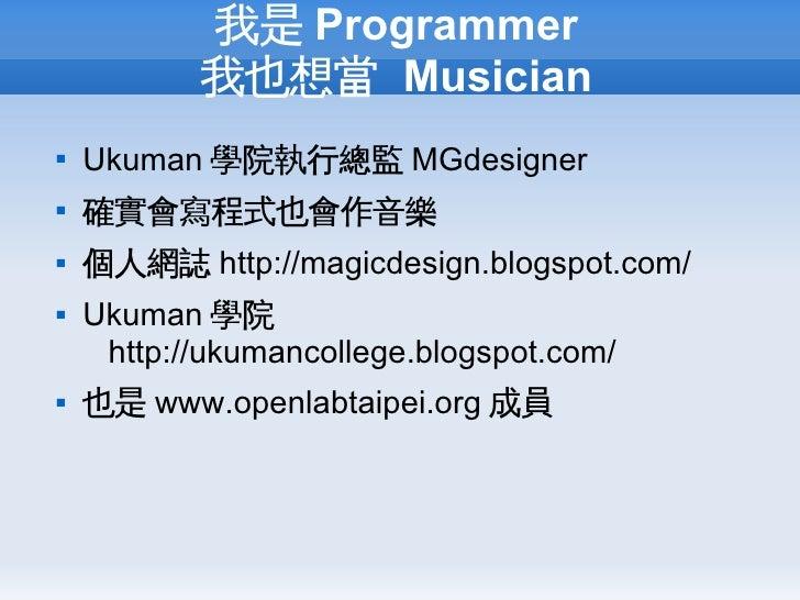 我是 Programmer            我也想當 Musician    Ukuman 學院執行總監 MGdesigner    確實會寫程式也會作音樂    個人網誌 http://magicdesign.blogspot.c...