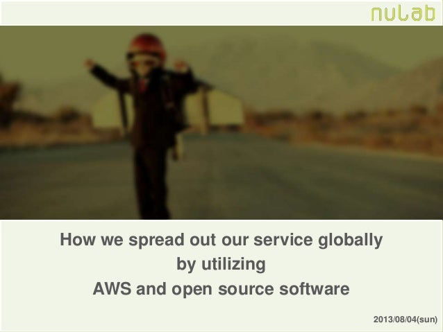 How we spread out our service globally by utilizing AWS and open source software 2013/08/04(sun)