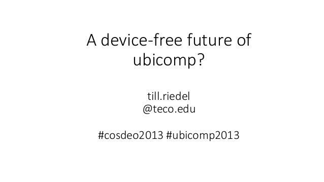 A device-free future of ubicomp? till.riedel @teco.edu #cosdeo2013 #ubicomp2013