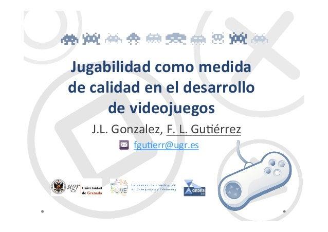 Jugabilidad  como  medida     de  calidad  en  el  desarrollo     de  videojuegos   J.L.  Gonzal...