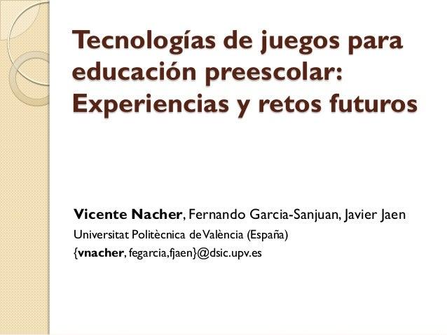 Tecnologías de juegos para educación preescolar: Experiencias y retos futuros Vicente Nacher, Fernando Garcia-Sanjuan, Jav...