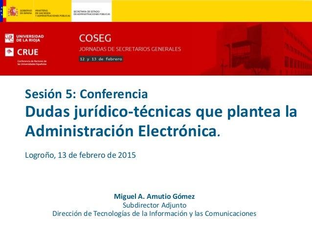 Sesión 5: Conferencia Dudas jurídico-técnicas que plantea la Administración Electrónica. Logroño, 13 de febrero de 2015 Mi...