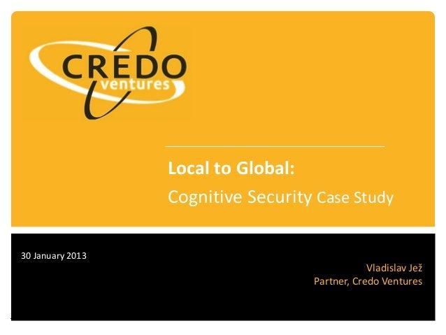 30 January 2013 Vladislav Jež Partner, Credo Ventures Local to Global: Cognitive Security Case Study
