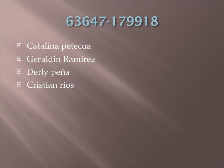 <ul><li>Catalina petecua </li></ul><ul><li>Geraldin Ramírez </li></ul><ul><li>Derly peña </li></ul><ul><li>Cristian ríos  ...