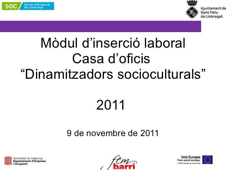 """Mòdul d'inserció laboral Casa d'oficis   """"Dinamitzadors socioculturals""""  2011  9 de novembre de 2011"""