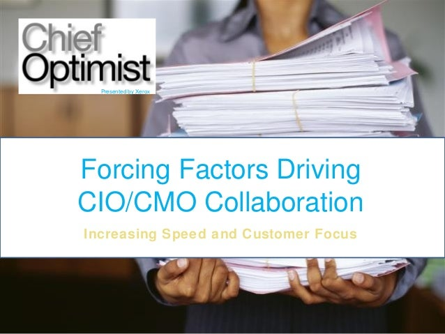 Presented by Xerox  Forcing Factors Driving CIO/CMO Collaboration Increasing Speed and Customer Focus