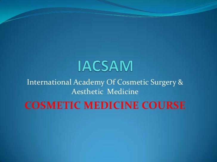 IACSAM<br />International Academy Of Cosmetic Surgery & Aesthetic  Medicine<br />COSMETIC MEDICINE COURSE<br />