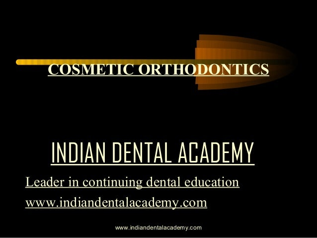 COSMETIC ORTHODONTICS  INDIAN DENTAL ACADEMY Leader in continuing dental education www.indiandentalacademy.com www.indiand...