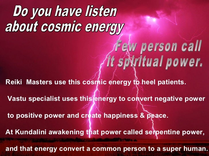 Reiki  Masters use this cosmic energy to heel patients. Vastu specialist uses this energy to convert negative power to pos...