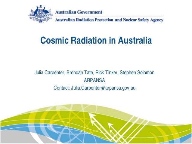 Cosmic Radiation in Australia Julia Carpenter, Brendan Tate, Rick Tinker, Stephen Solomon ARPANSA Contact: Julia.Carpenter...