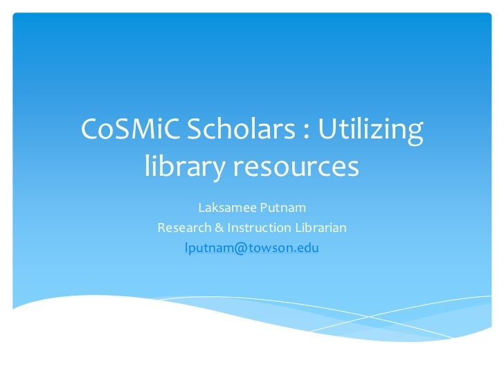 CoSMiC Scholars : Utilizing    library resources            Laksamee Putnam      Research & Instruction Librarian         ...