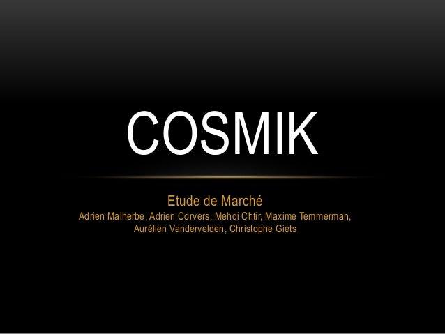COSMIK  Etude de Marché  Adrien Malherbe, Adrien Corvers, Mehdi Chtir, Maxime Temmerman,  Aurélien Vandervelden, Christoph...