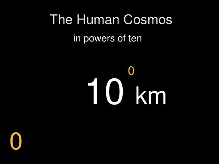 The Human Cosmos        in powers of ten                      0           10 km 0