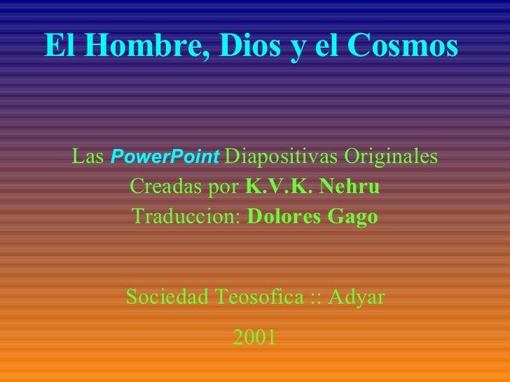 El Hombre, Dios y el Cosmos  Las  PowerPoint   Diapositivas Originales Creadas por  K.V.K. Nehru Traduccion:  Dolores Gago...