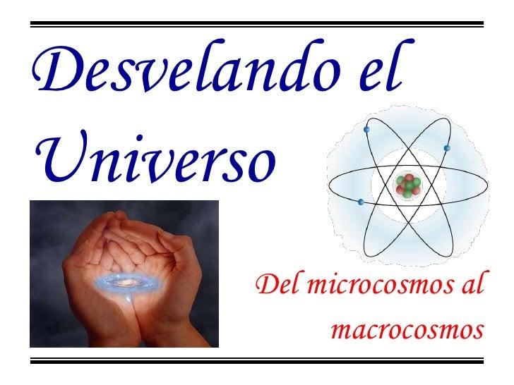 Desvelando el Universo<br />Del microcosmos al<br />macrocosmos<br />