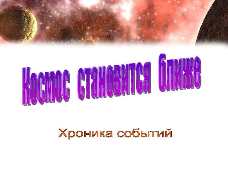 Хроника событий Космос  становится  ближе