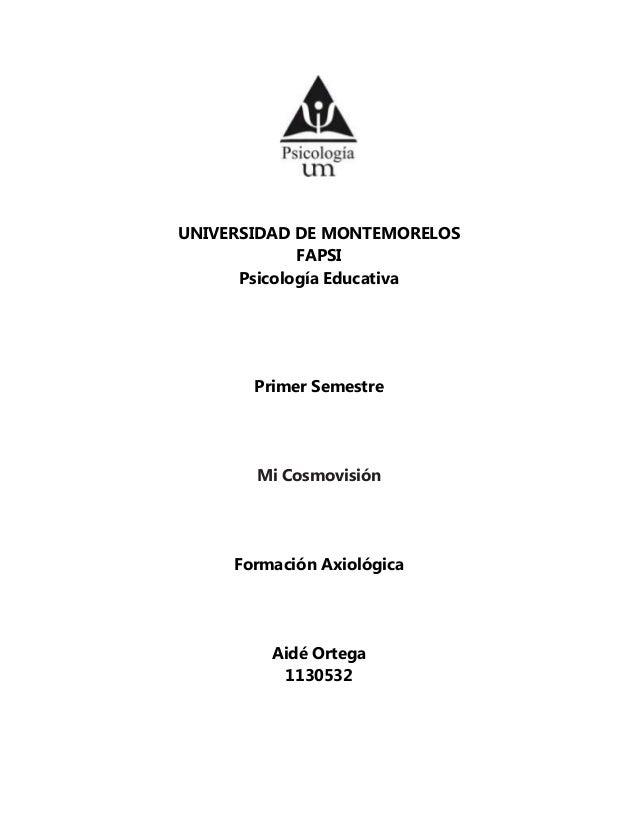 UNIVERSIDAD DE MONTEMORELOS FAPSI Psicología Educativa Primer Semestre Mi Cosmovisión Formación Axiológica Aidé Ortega 113...