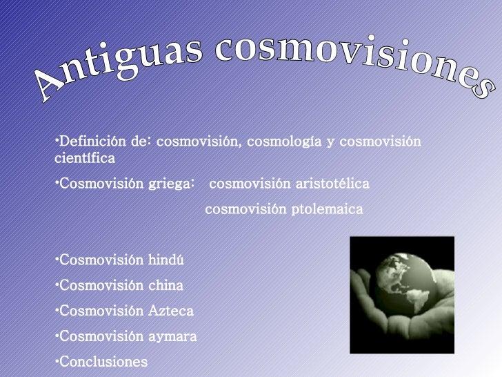 Antiguas cosmovisiones <ul><li>Definición de: cosmovisión, cosmología y cosmovisión científica </li></ul><ul><li>Cosmovisi...