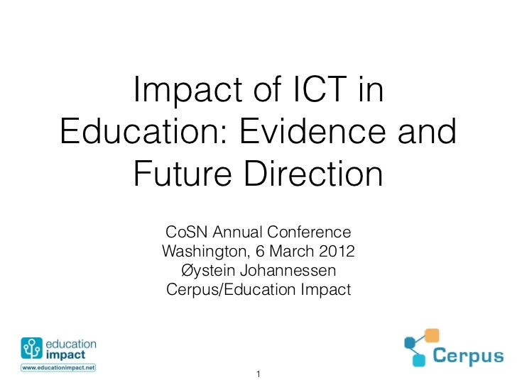 impacts of ict in education education essay The role of ict in education sector nowadays the role of information and communication technology (ict), especially internet in the education sector plays an important role, especially in the process of empowering the technology into the educational activities.