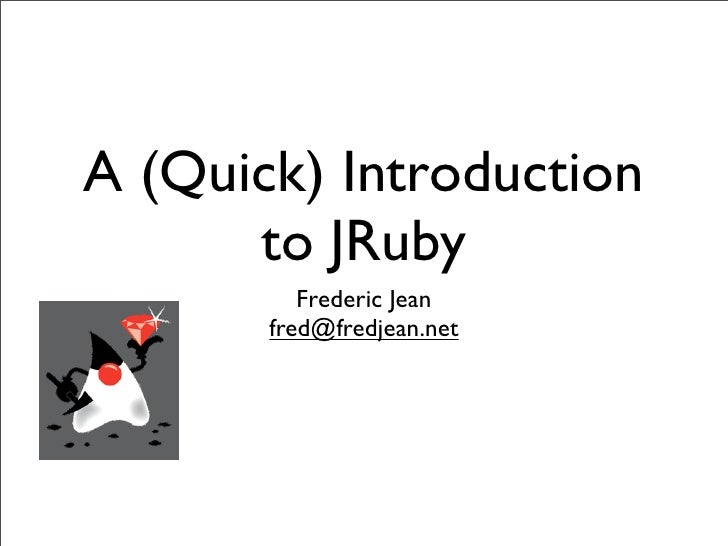 A (Quick) Introduction       to JRuby           Frederic Jean        fred@fredjean.net