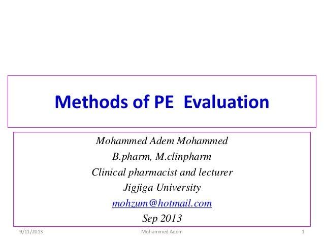 Methods of PE Evaluation Mohammed Adem Mohammed B.pharm, M.clinpharm Clinical pharmacist and lecturer Jigjiga University m...