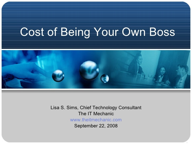 Cost of Being Your Own Boss Lisa S. Sims, Chief Technology Consultant The IT Mechanic www.theitmechanic.com September 22, ...