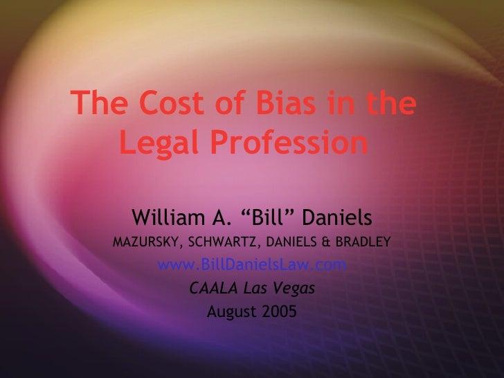 "The Cost of Bias in the Legal Profession William A. ""Bill"" Daniels MAZURSKY, SCHWARTZ, DANIELS & BRADLEY www.BillDanielsLa..."