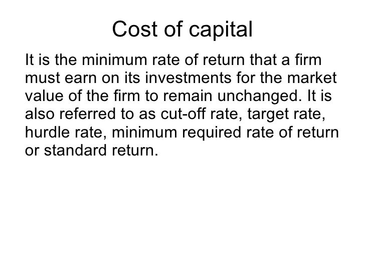 Cost of capital It is the minimum rate of return that a firm must earn on its investments for the market value of the firm...