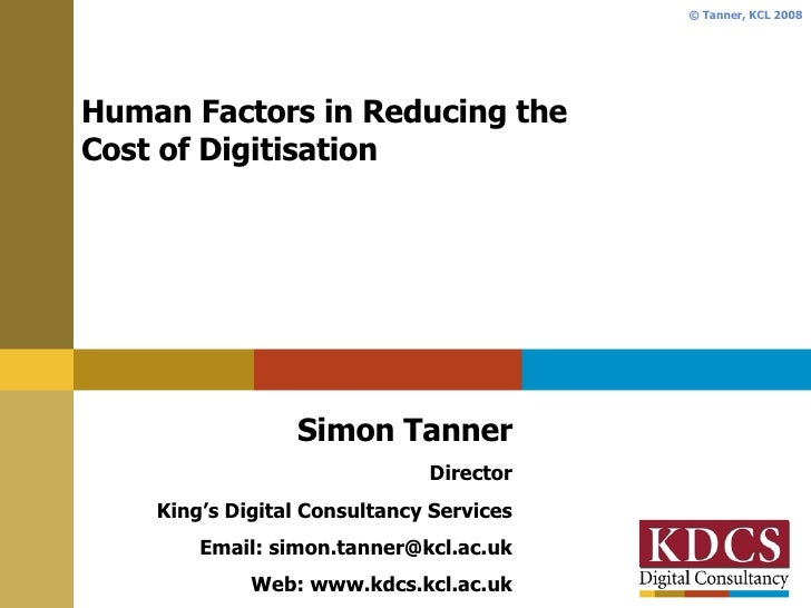 Human Factors in Reducing the  Cost of Digitisation Simon Tanner Director King's Digital Consultancy Services Email: simon...