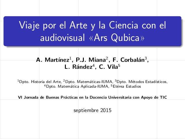 Viaje por el Arte y la Ciencia con el audiovisual «Ars Qubica» A. Mart´ınez1 , P.J. Miana2 , F. Corbal´an3 , L. R´andez4 ,...