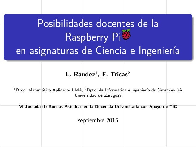 Posibilidades docentes de la Raspberry Pi en asignaturas de Ciencia e Ingenier´ıa L. R´andez1 , F. Tricas2 1Dpto. Matem´at...