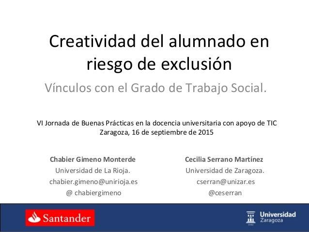 Creatividad del alumnado en riesgo de exclusión Vínculos con el Grado de Trabajo Social. Cecilia Serrano Martínez Universi...