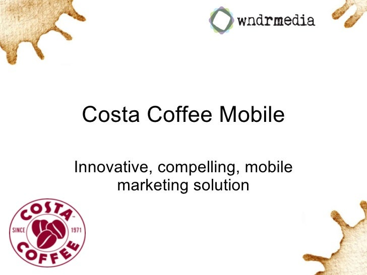 Costa Coffee Mobile Innovative, compelling, mobile marketing solution