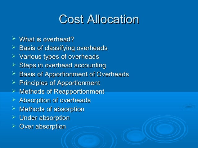 Cost Allocation   What is overhead?   Basis of classifying overheads   Various types of overheads   Steps in overhead ...