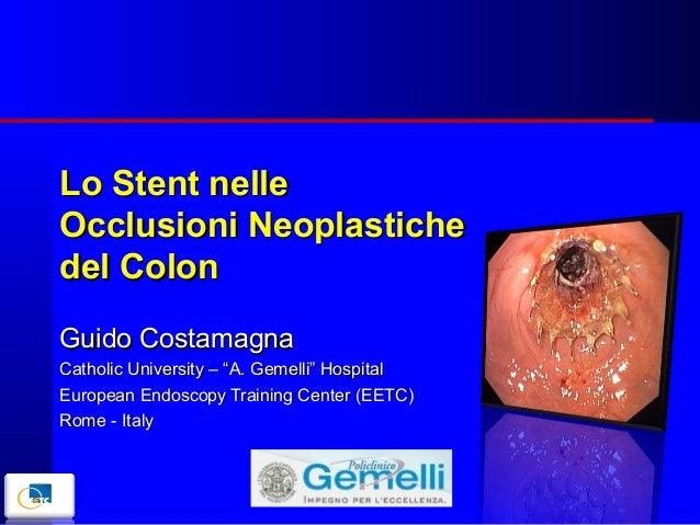 """Lo Stent nelle Occlusioni Neoplastiche del Colon Guido Costamagna Catholic University – """"A. Gemelli"""" Hospital European End..."""