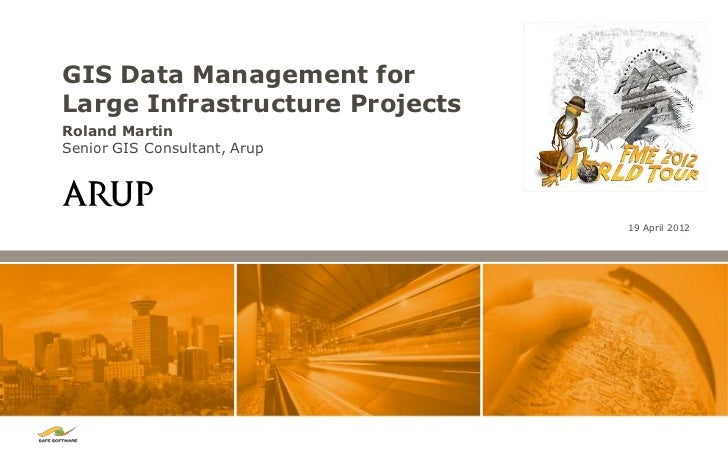 GIS Data Management forLarge Infrastructure ProjectsRoland MartinSenior GIS Consultant, Arup                              ...