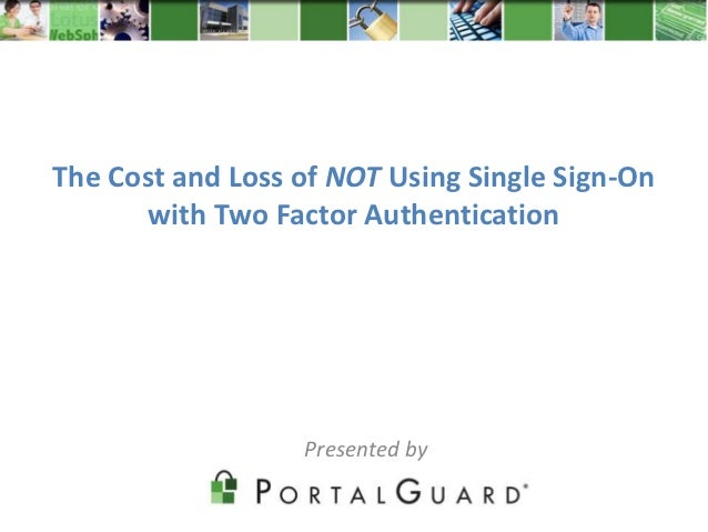 The Cost and Loss of NOT Using Single Sign-On       with Two Factor Authentication                  Presented by