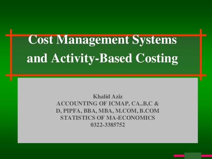 Cost Management Systemsand Activity-Based Costing                  Khalid Aziz     ACCOUNTING OF ICMAP, CA..B,C &     D, P...