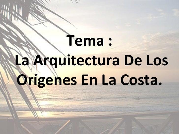 Tema :  La Arquitectura De Los Orígenes En La Costa.