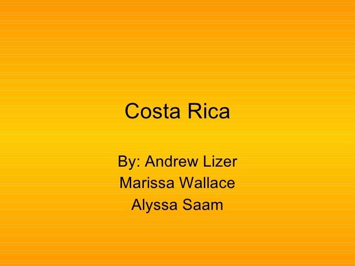 Costa Rica By: Andrew Lizer Marissa Wallace Alyssa Saam