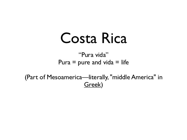 "Costa Rica                   ""Pura vida""            Pura = pure and vida = life(Part of Mesoamerica—literally, ""middle Ame..."