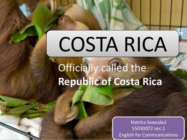 COSTA RICA Officially called the Republic of Costa Rica  Natcha Sawsakul 55030072 sec.1 English for Communications