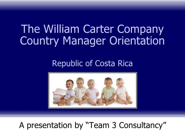 """The William Carter Company Country Manager Orientation Republic of Costa Rica A presentation by """"Team 3 Consultancy"""""""