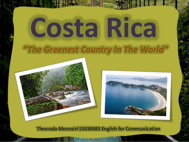 "Costa Rica ""The Greenest Country In The World""  Theerada Moonsiri 55030083 English for Communication"