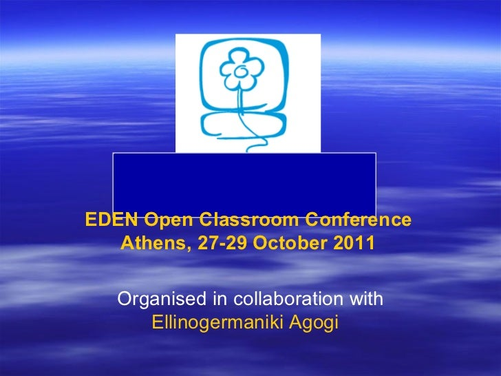 EDEN  Open   Classroom   Conference Athens , 27-29  October  2011 Organised in collaboration with Ellinogermaniki   Agogi