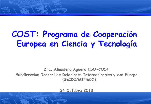 COST: Programa de Cooperación Europea en Ciencia y Tecnología  Dra. Almudena Agüero CSO-COST Subdirección General de Relac...