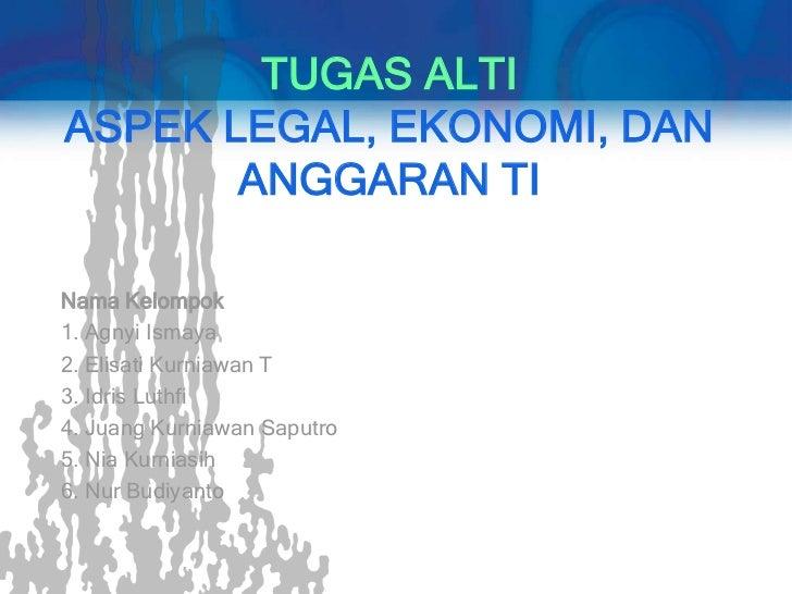 TUGAS ALTIASPEK LEGAL, EKONOMI, DAN       ANGGARAN TINama Kelompok1. Agnyi Ismaya2. Elisati Kurniawan T3. Idris Luthfi4. J...