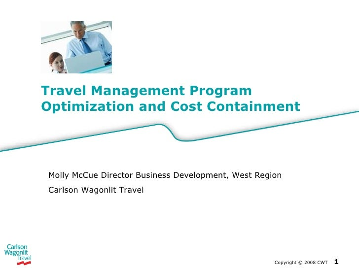 Travel Management Program Optimization and Cost Containment Copyright  ©  2008 CWT   Molly McCue Director Business Develop...